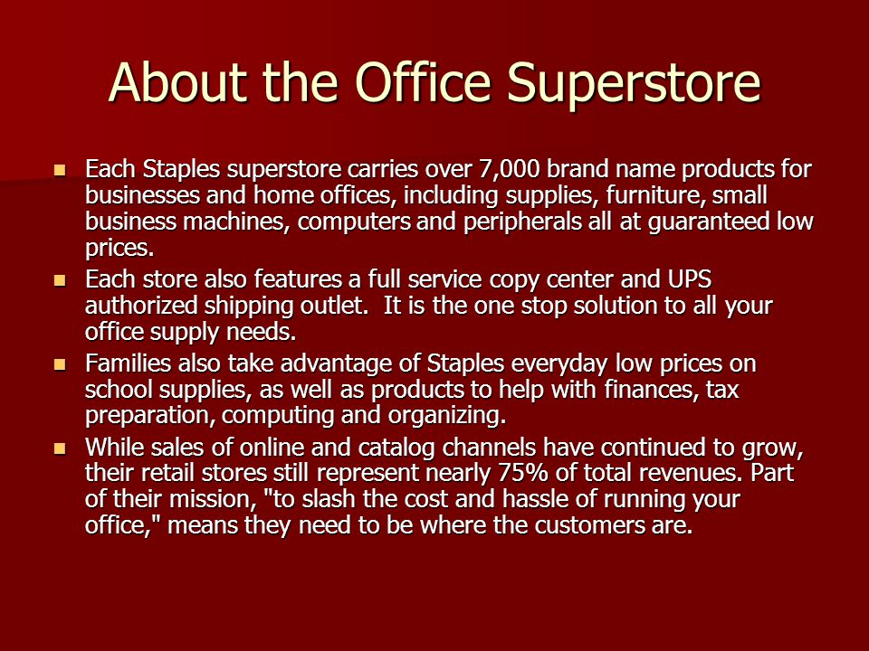 About the Office Superstore Each Staples superstore carries over 7,000 brand name products for businesses and home offices, including supplies, furnit