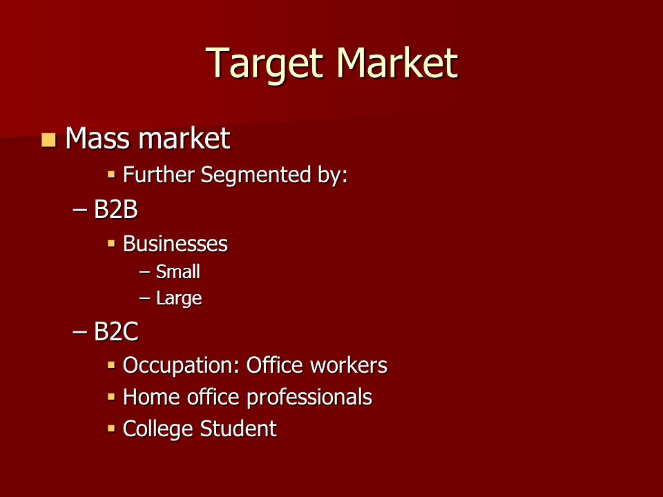 Target Market Mass market Mass market Further Segmented by: Further Segmented by: –B2B Businesses Businesses –Small –Large –B2C Occupation: Office workers Occupation: Office workers Home office professionals Home office professionals College Student College Student