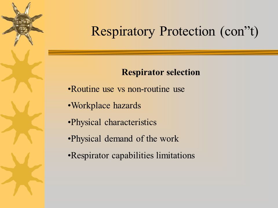 Respiratory Protection (cont) Respirator selection Routine use vs non-routine use Workplace hazards Physical characteristics Physical demand of the wo