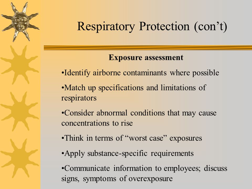 Respiratory Protection (cont) Exposure assessment Identify airborne contaminants where possible Match up specifications and limitations of respirators