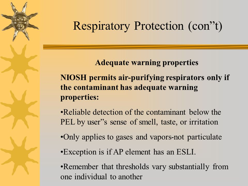 Respiratory Protection (cont) Adequate warning properties NIOSH permits air-purifying respirators only if the contaminant has adequate warning propert