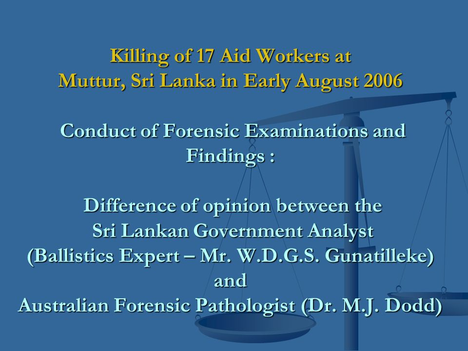 Killing of 17 Aid Workers at Muttur, Sri Lanka in Early August 2006 Conduct of Forensic Examinations and Findings : Difference of opinion between the Sri Lankan Government Analyst (Ballistics Expert – Mr.