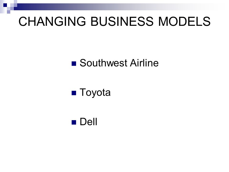 CHANGING BUSINESS MODELS Southwest Airline Toyota Dell