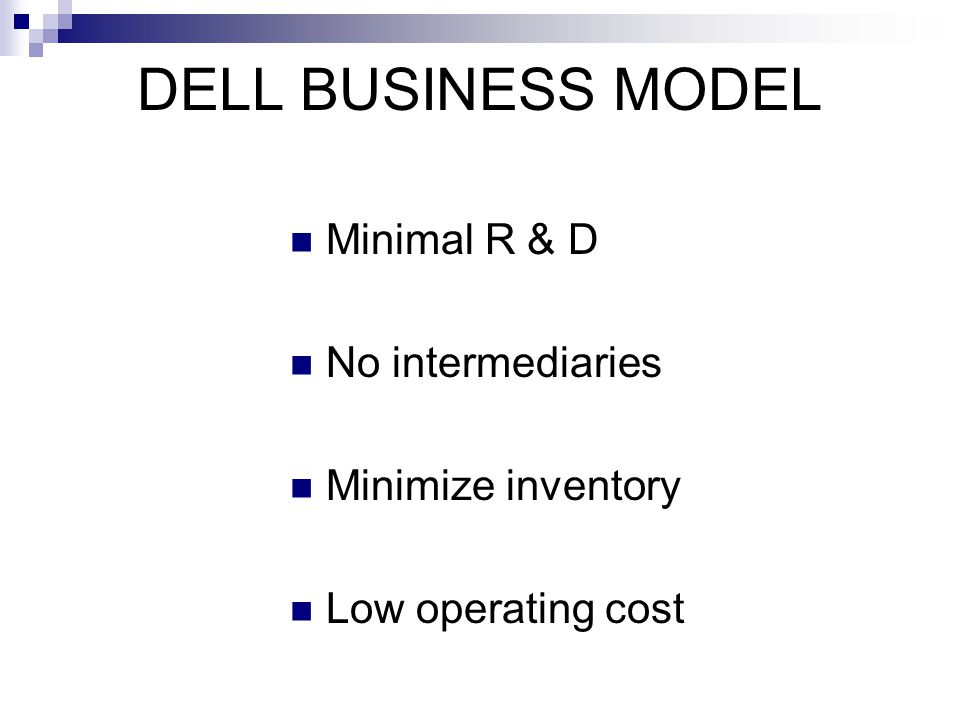 DELL BUSINESS MODEL Minimal R & D No intermediaries Minimize inventory Low operating cost