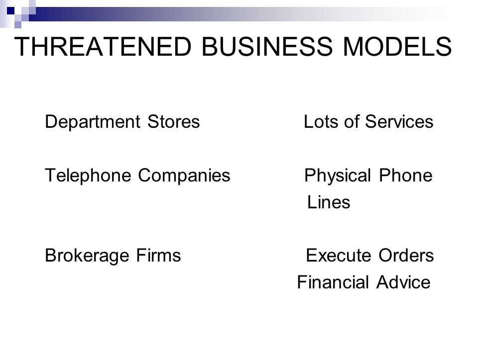 THREATENED BUSINESS MODELS Department Stores Lots of Services Telephone Companies Physical Phone Lines Brokerage Firms Execute Orders Financial Advice