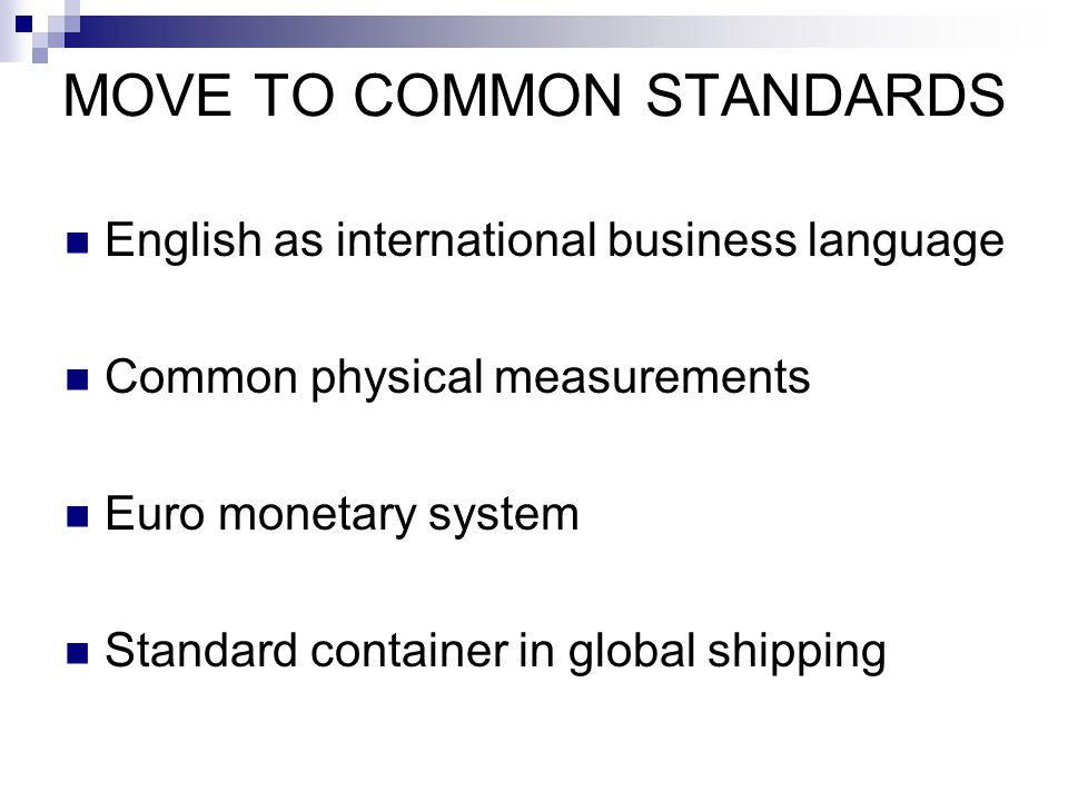 MOVE TO COMMON STANDARDS English as international business language Common physical measurements Euro monetary system Standard container in global shi