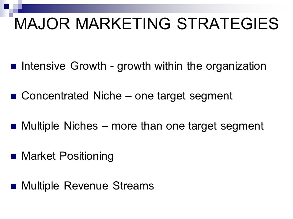 MAJOR MARKETING STRATEGIES Intensive Growth - growth within the organization Concentrated Niche – one target segment Multiple Niches – more than one t