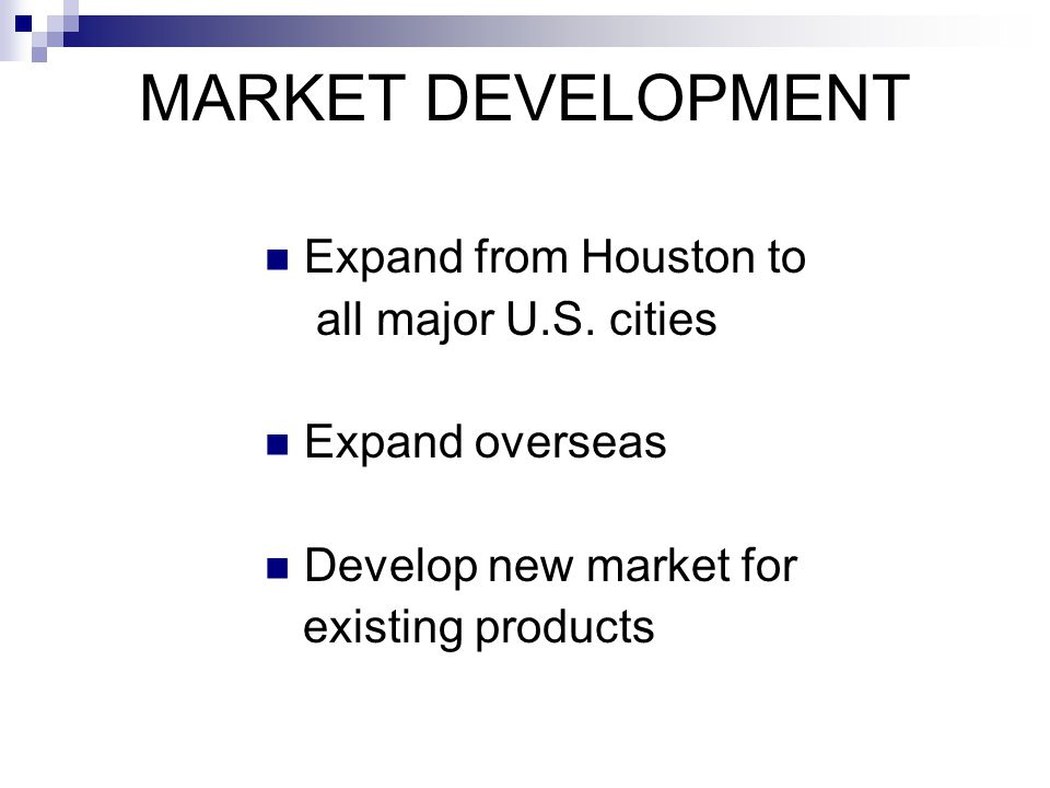 MARKET DEVELOPMENT Expand from Houston to all major U.S. cities Expand overseas Develop new market for existing products
