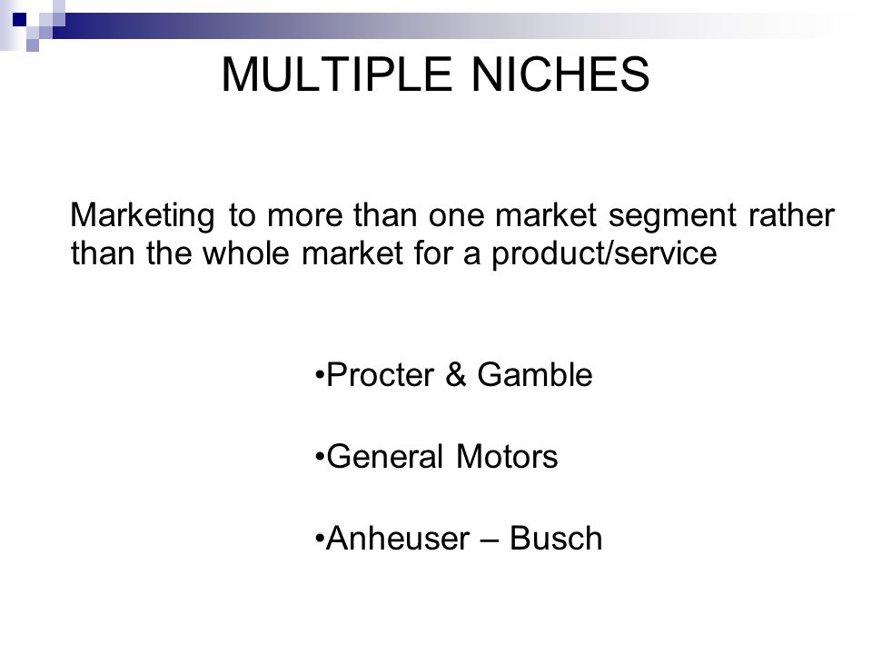 MULTIPLE NICHES Marketing to more than one market segment rather than the whole market for a product/service Procter & Gamble General Motors Anheuser