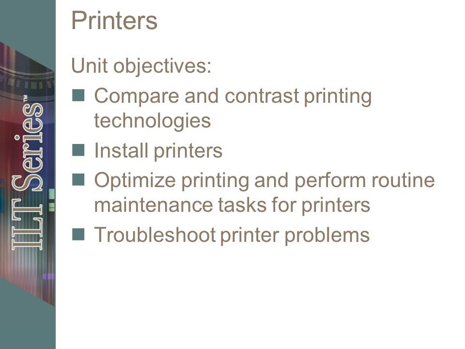 Printers Unit objectives: Compare and contrast printing technologies Install printers Optimize printing and perform routine maintenance tasks for printers Troubleshoot printer problems