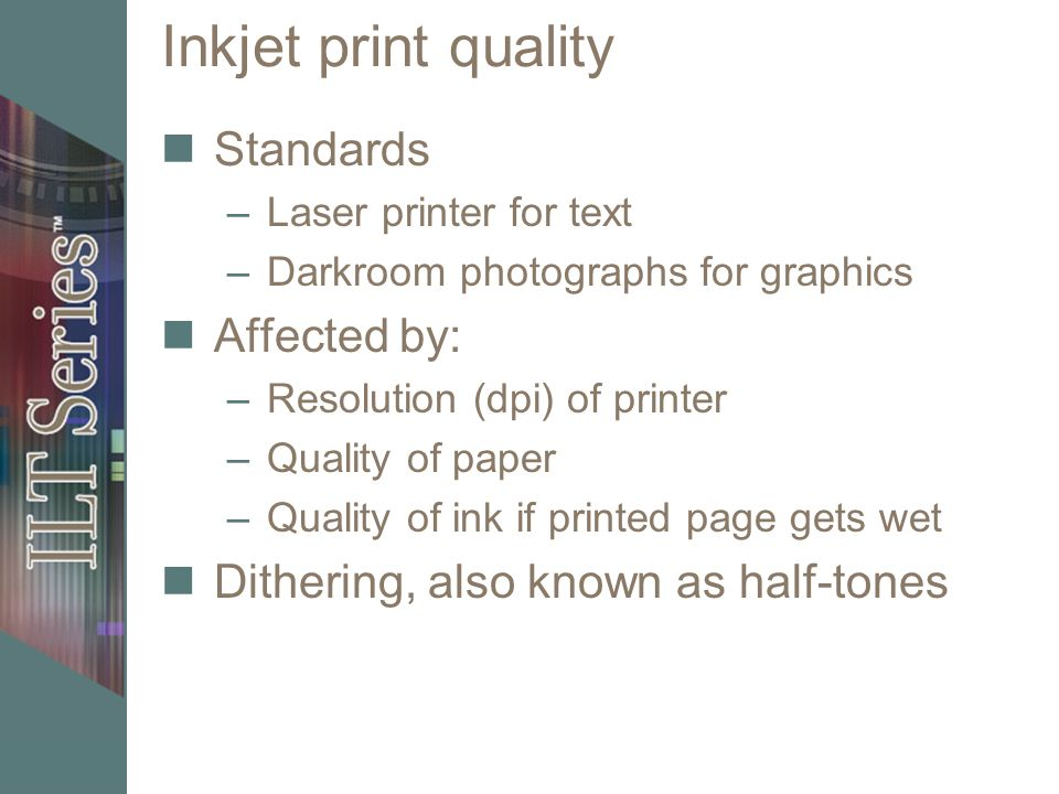 Inkjet print quality Standards –Laser printer for text –Darkroom photographs for graphics Affected by: –Resolution (dpi) of printer –Quality of paper –Quality of ink if printed page gets wet Dithering, also known as half-tones
