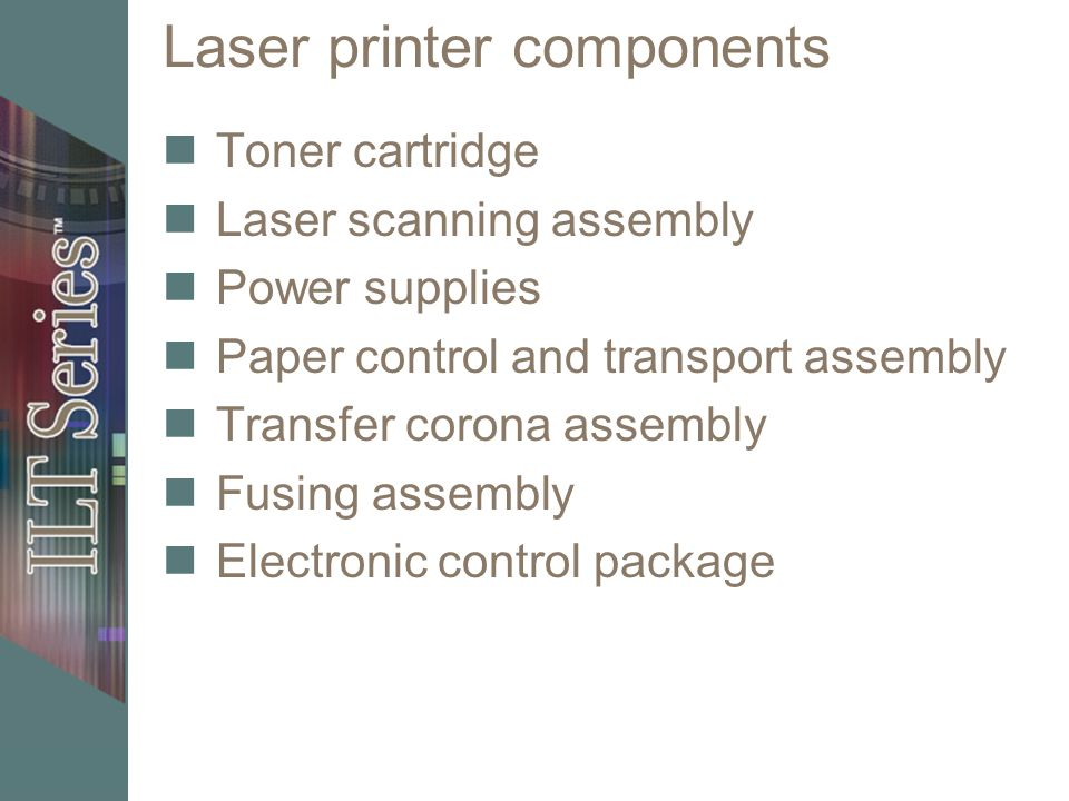 Laser printer components Toner cartridge Laser scanning assembly Power supplies Paper control and transport assembly Transfer corona assembly Fusing assembly Electronic control package