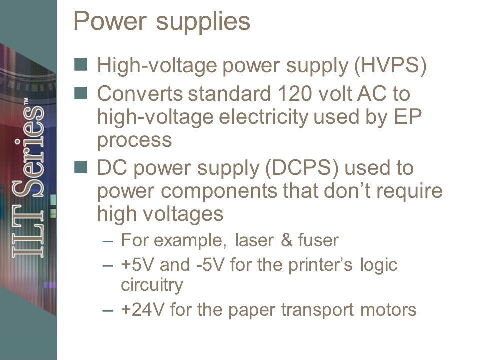 Power supplies High-voltage power supply (HVPS) Converts standard 120 volt AC to high-voltage electricity used by EP process DC power supply (DCPS) used to power components that dont require high voltages –For example, laser & fuser –+5V and -5V for the printers logic circuitry –+24V for the paper transport motors
