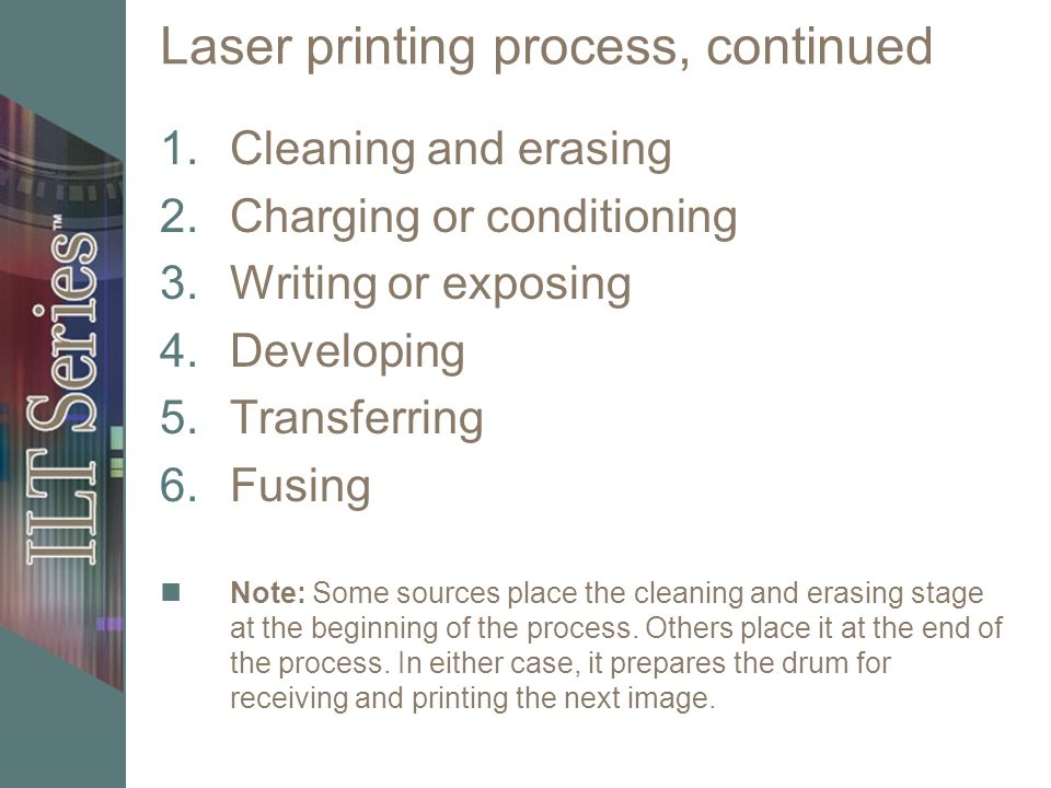 Laser printing process, continued 1.Cleaning and erasing 2.Charging or conditioning 3.Writing or exposing 4.Developing 5.Transferring 6.Fusing Note: Some sources place the cleaning and erasing stage at the beginning of the process.
