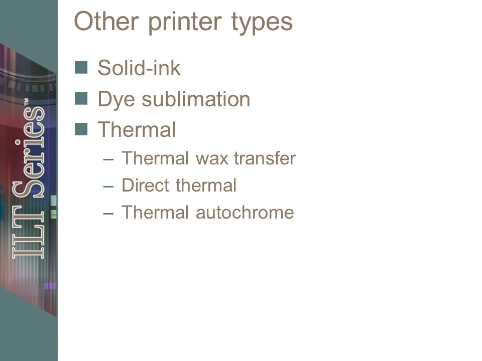 Other printer types Solid-ink Dye sublimation Thermal –Thermal wax transfer –Direct thermal –Thermal autochrome