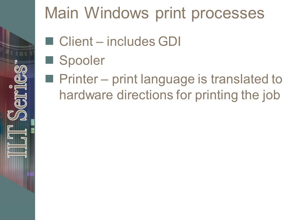 Main Windows print processes Client – includes GDI Spooler Printer – print language is translated to hardware directions for printing the job