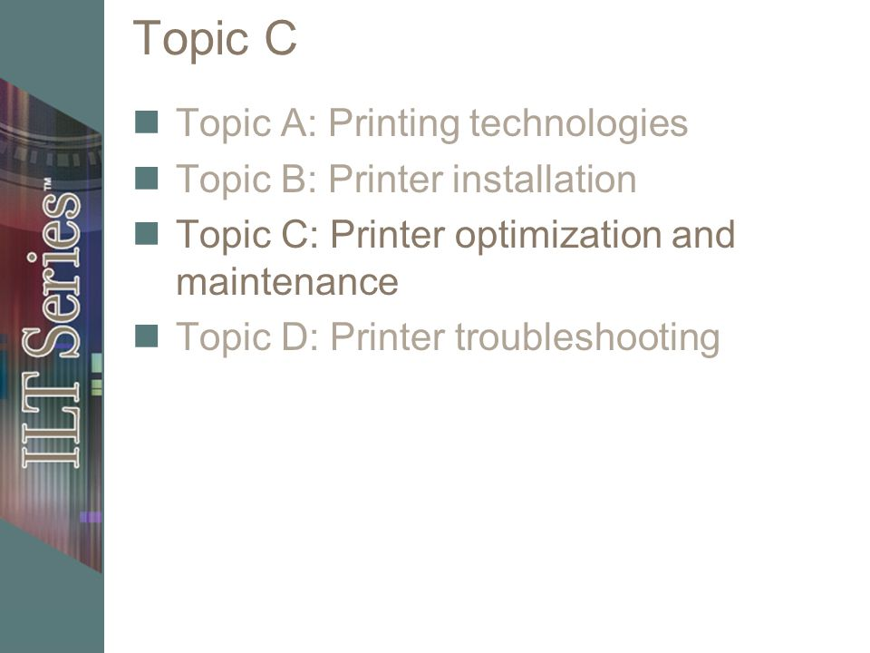 Topic C Topic A: Printing technologies Topic B: Printer installation Topic C: Printer optimization and maintenance Topic D: Printer troubleshooting
