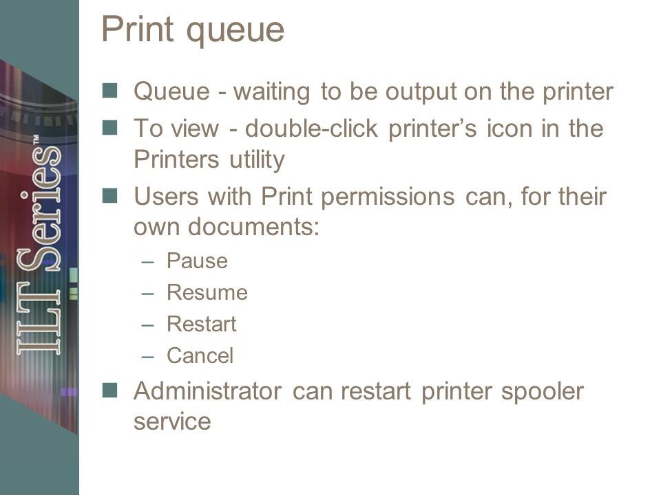 Print queue Queue - waiting to be output on the printer To view - double-click printers icon in the Printers utility Users with Print permissions can, for their own documents: –Pause –Resume –Restart –Cancel Administrator can restart printer spooler service