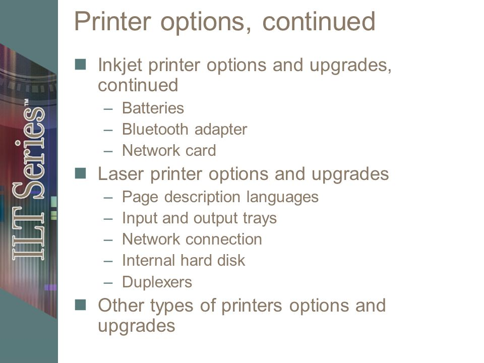 Printer options, continued Inkjet printer options and upgrades, continued –Batteries –Bluetooth adapter –Network card Laser printer options and upgrades –Page description languages –Input and output trays –Network connection –Internal hard disk –Duplexers Other types of printers options and upgrades
