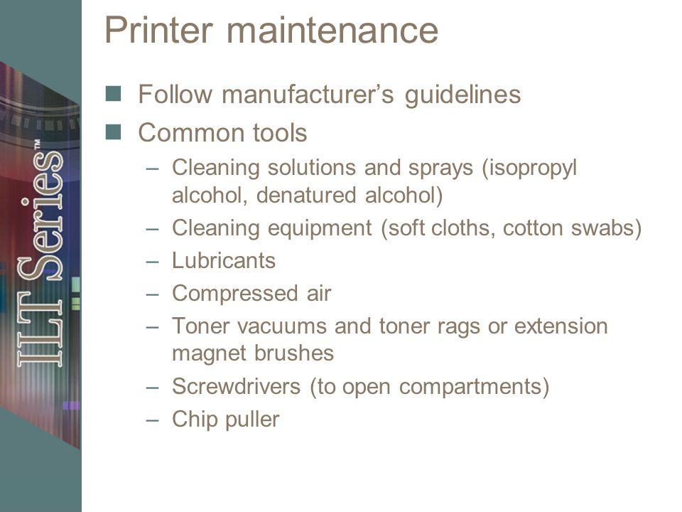 Printer maintenance Follow manufacturers guidelines Common tools –Cleaning solutions and sprays (isopropyl alcohol, denatured alcohol) –Cleaning equipment (soft cloths, cotton swabs) –Lubricants –Compressed air –Toner vacuums and toner rags or extension magnet brushes –Screwdrivers (to open compartments) –Chip puller