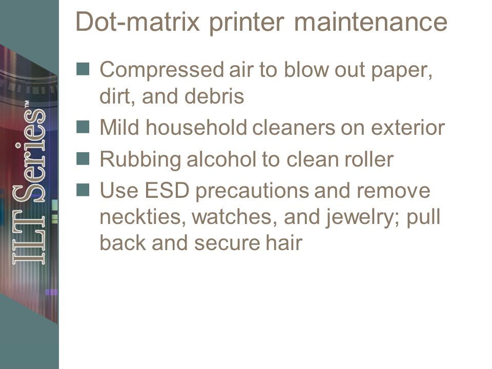 Dot-matrix printer maintenance Compressed air to blow out paper, dirt, and debris Mild household cleaners on exterior Rubbing alcohol to clean roller Use ESD precautions and remove neckties, watches, and jewelry; pull back and secure hair
