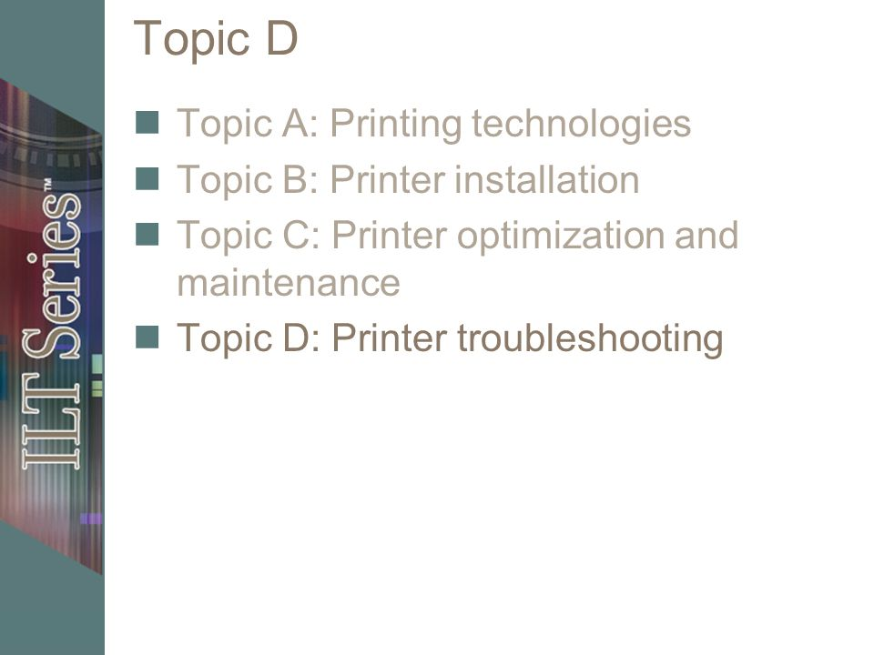 Topic D Topic A: Printing technologies Topic B: Printer installation Topic C: Printer optimization and maintenance Topic D: Printer troubleshooting