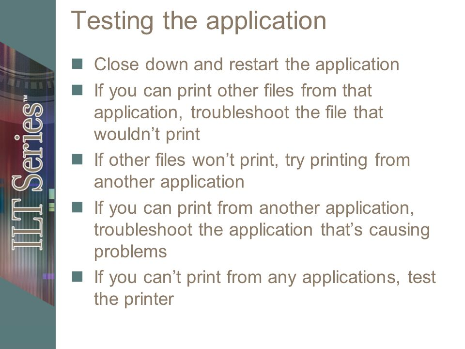 Testing the application Close down and restart the application If you can print other files from that application, troubleshoot the file that wouldnt print If other files wont print, try printing from another application If you can print from another application, troubleshoot the application thats causing problems If you cant print from any applications, test the printer