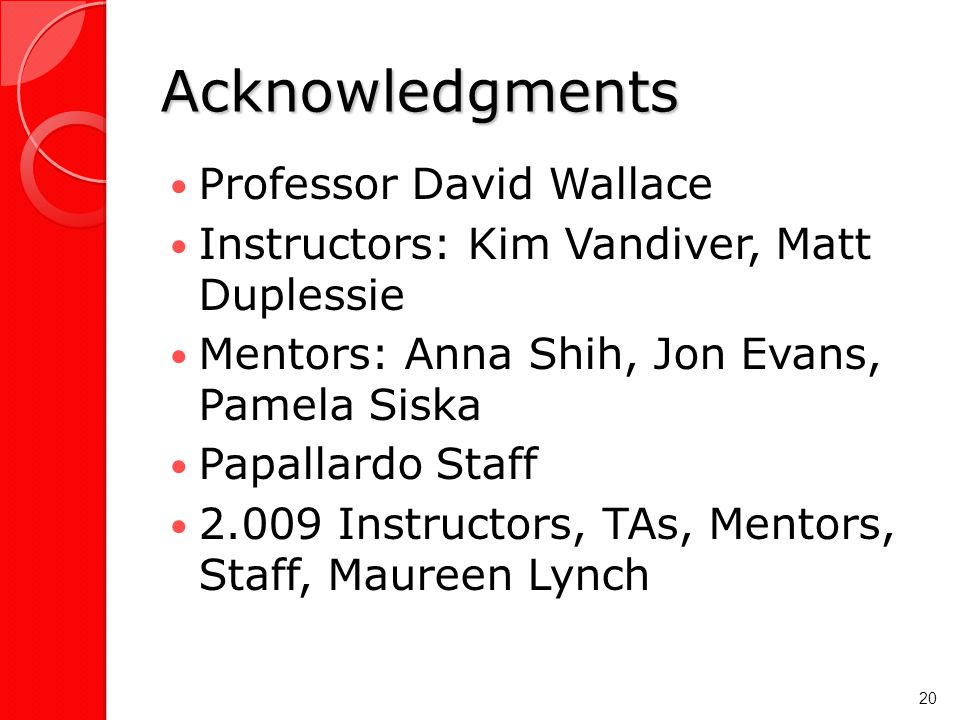 Acknowledgments Professor David Wallace Instructors: Kim Vandiver, Matt Duplessie Mentors: Anna Shih, Jon Evans, Pamela Siska Papallardo Staff 2.009 Instructors, TAs, Mentors, Staff, Maureen Lynch 20