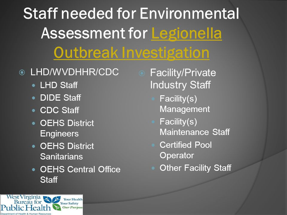 Staff needed for Environmental Assessment for Legionella Outbreak Investigation LHD/WVDHHR/CDC LHD Staff DIDE Staff CDC Staff OEHS District Engineers OEHS District Sanitarians OEHS Central Office Staff Facility/Private Industry Staff Facility(s) Management Facility(s) Maintenance Staff Certified Pool Operator Other Facility Staff