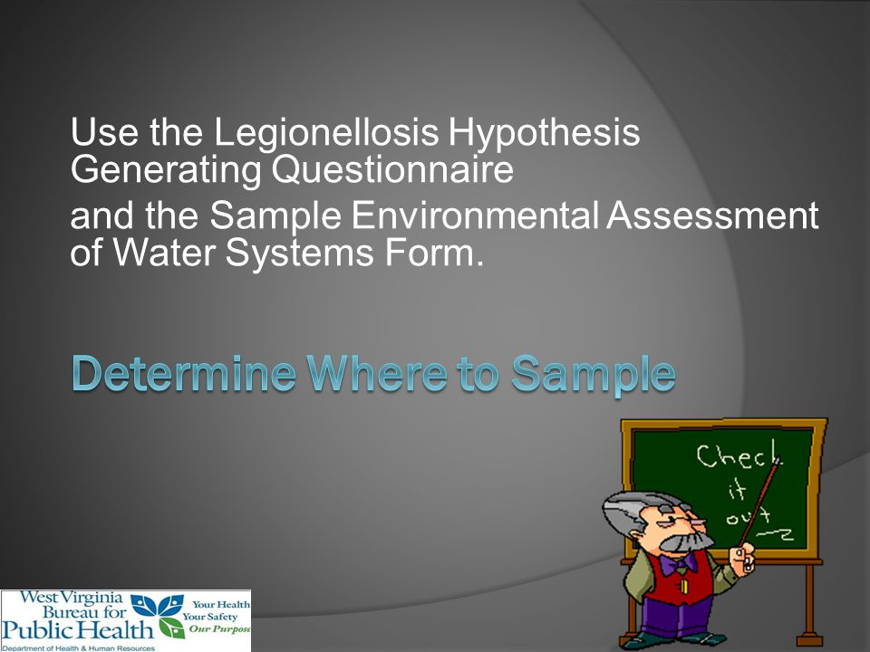 Use the Legionellosis Hypothesis Generating Questionnaire and the Sample Environmental Assessment of Water Systems Form.