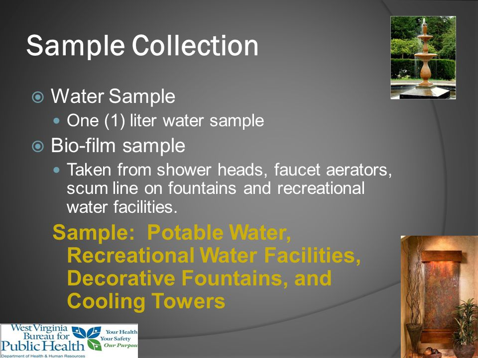 Sample Collection Water Sample One (1) liter water sample Bio-film sample Taken from shower heads, faucet aerators, scum line on fountains and recreational water facilities.