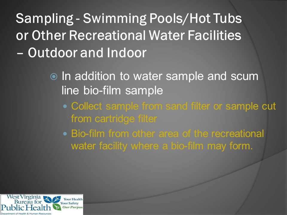 Sampling - Swimming Pools/Hot Tubs or Other Recreational Water Facilities – Outdoor and Indoor In addition to water sample and scum line bio-film sample Collect sample from sand filter or sample cut from cartridge filter Bio-film from other area of the recreational water facility where a bio-film may form.