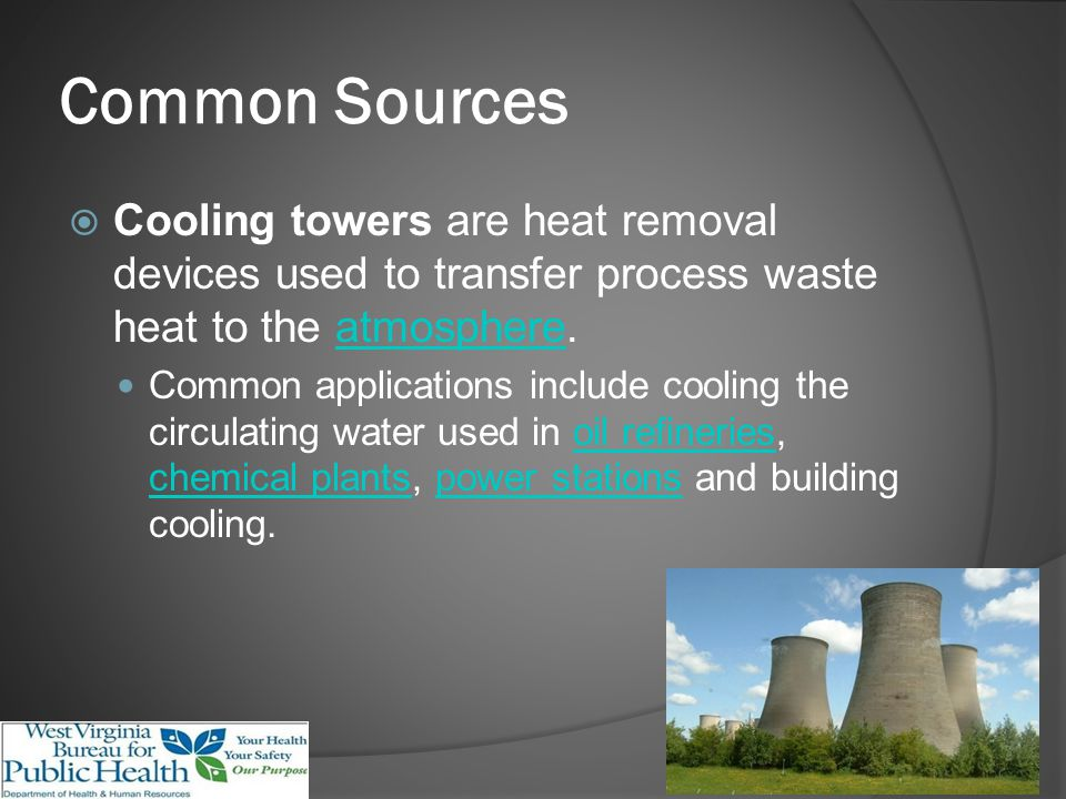 Common Sources Cooling towers are heat removal devices used to transfer process waste heat to the atmosphere.atmosphere Common applications include cooling the circulating water used in oil refineries, chemical plants, power stations and building cooling.oil refineries chemical plantspower stations