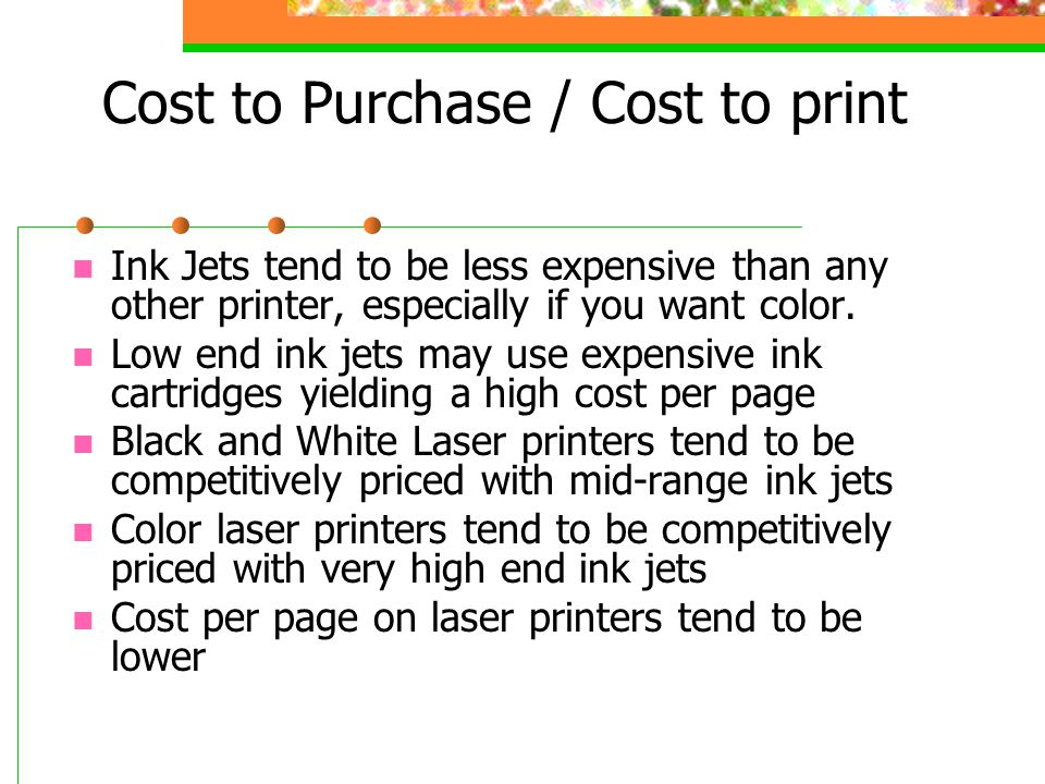 Cost to Purchase / Cost to print Ink Jets tend to be less expensive than any other printer, especially if you want color.