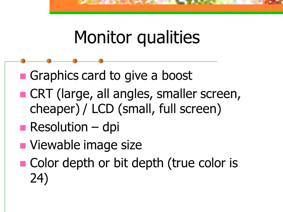 Monitor qualities Graphics card to give a boost CRT (large, all angles, smaller screen, cheaper) / LCD (small, full screen) Resolution – dpi Viewable image size Color depth or bit depth (true color is 24)