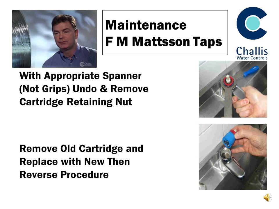 Maintenance F M Mattsson Taps With Appropriate Spanner (Not Grips) Undo & Remove Cartridge Retaining Nut Remove Old Cartridge and Replace with New Then Reverse Procedure