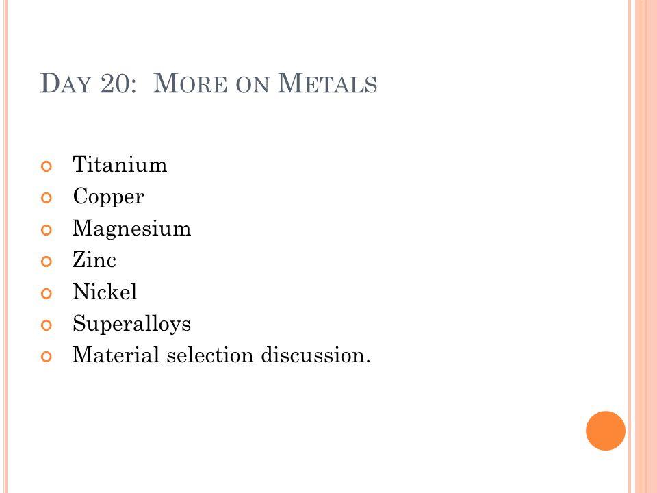 D AY 20: M ORE ON M ETALS Titanium Copper Magnesium Zinc Nickel Superalloys Material selection discussion.