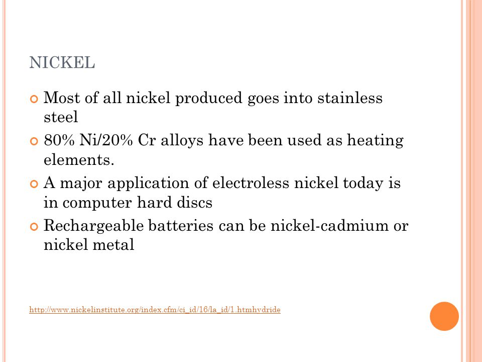 Most of all nickel produced goes into stainless steel 80% Ni/20% Cr alloys have been used as heating elements. A major application of electroless nick
