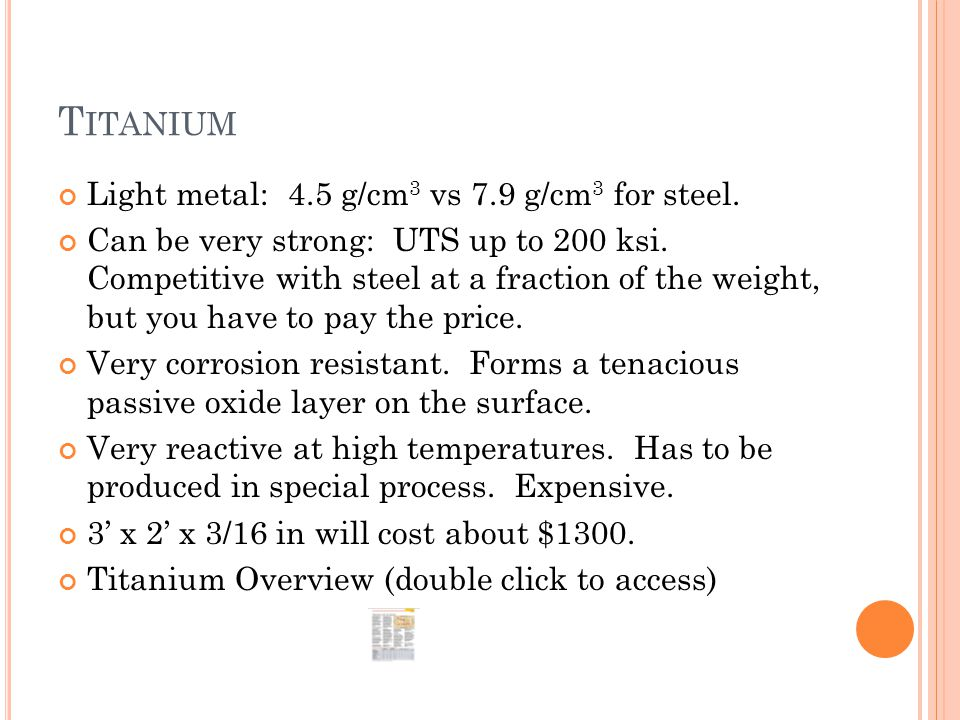 T ITANIUM Light metal: 4.5 g/cm 3 vs 7.9 g/cm 3 for steel. Can be very strong: UTS up to 200 ksi. Competitive with steel at a fraction of the weight,