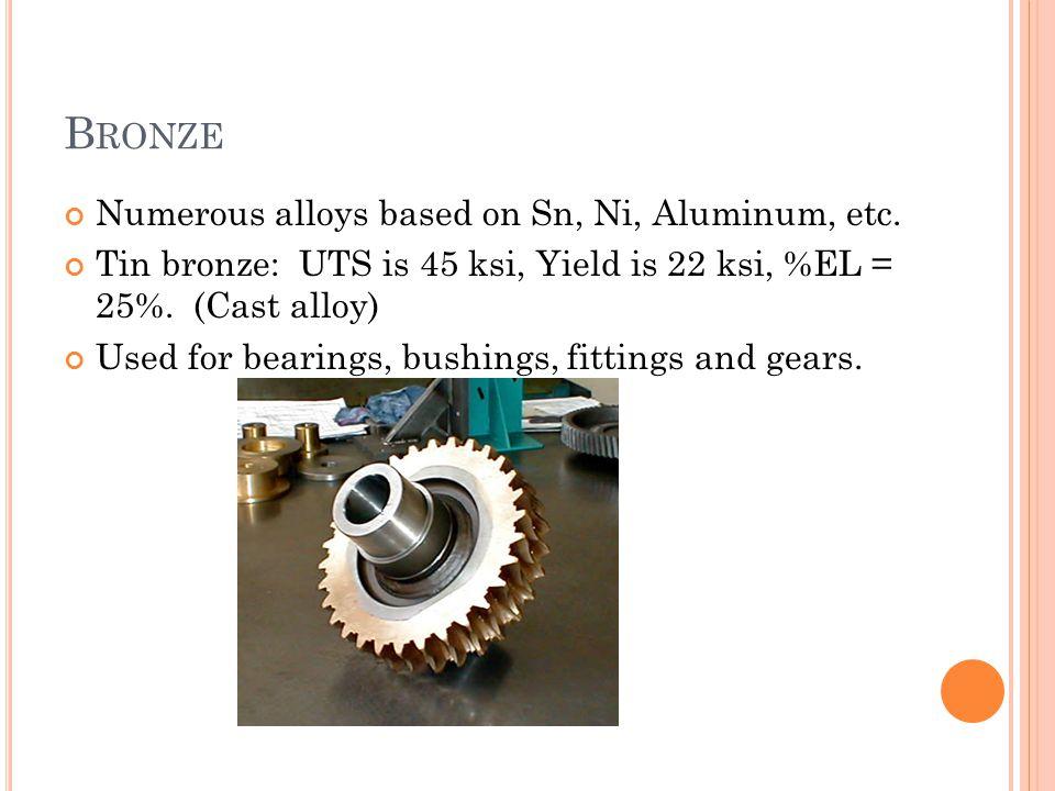 B RONZE Numerous alloys based on Sn, Ni, Aluminum, etc. Tin bronze: UTS is 45 ksi, Yield is 22 ksi, %EL = 25%. (Cast alloy) Used for bearings, bushing