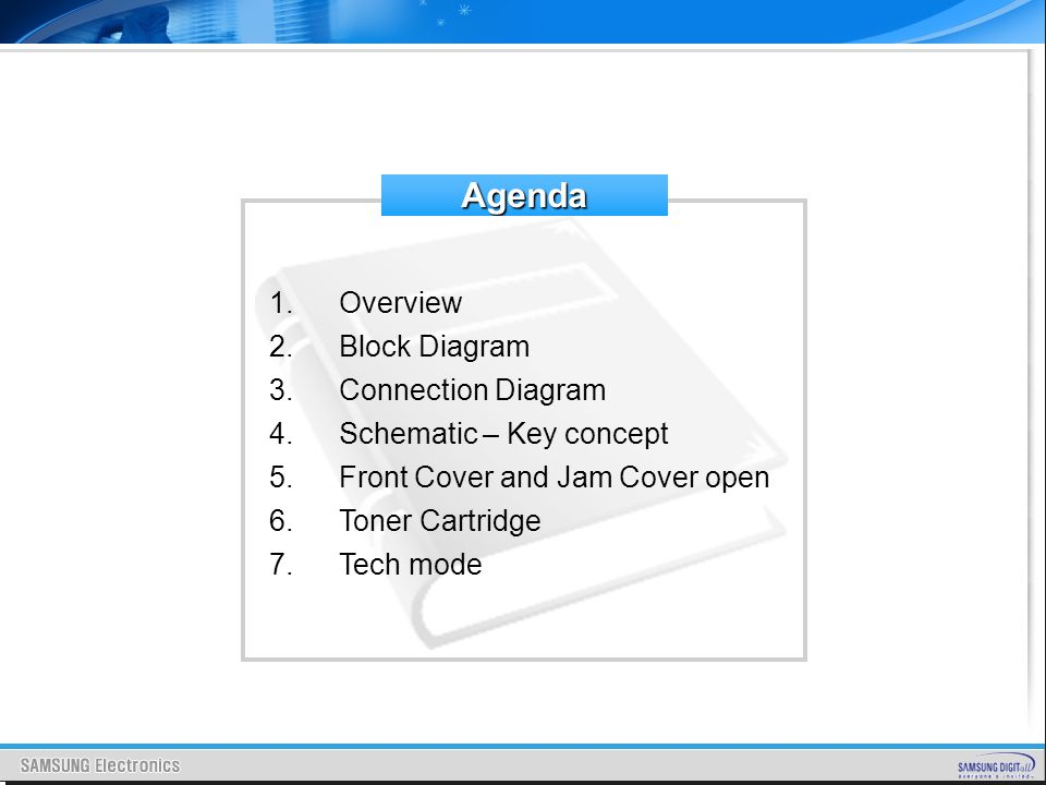 Agenda 1.Overview 2.Block Diagram 3.Connection Diagram 4.Schematic – Key concept 5.Front Cover and Jam Cover open 6.Toner Cartridge 7.Tech mode