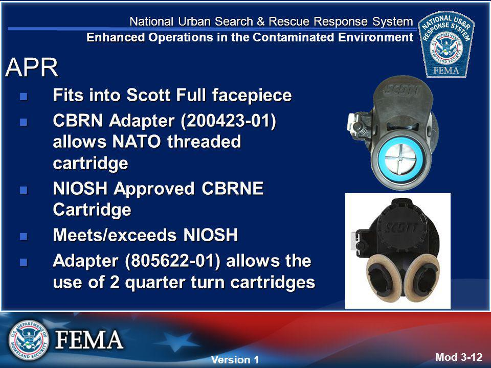 National Urban Search & Rescue Response System Enhanced National Urban Search & Rescue Response System Enhanced Operations in the Contaminated Environment Version 4 Version 1 Fits into Scott Full facepiece Fits into Scott Full facepiece CBRN Adapter (200423-01) allows NATO threaded cartridge CBRN Adapter (200423-01) allows NATO threaded cartridge NIOSH Approved CBRNE Cartridge NIOSH Approved CBRNE Cartridge Meets/exceeds NIOSH Meets/exceeds NIOSH Adapter (805622-01) allows the use of 2 quarter turn cartridges Adapter (805622-01) allows the use of 2 quarter turn cartridges Mod 3-12 APR