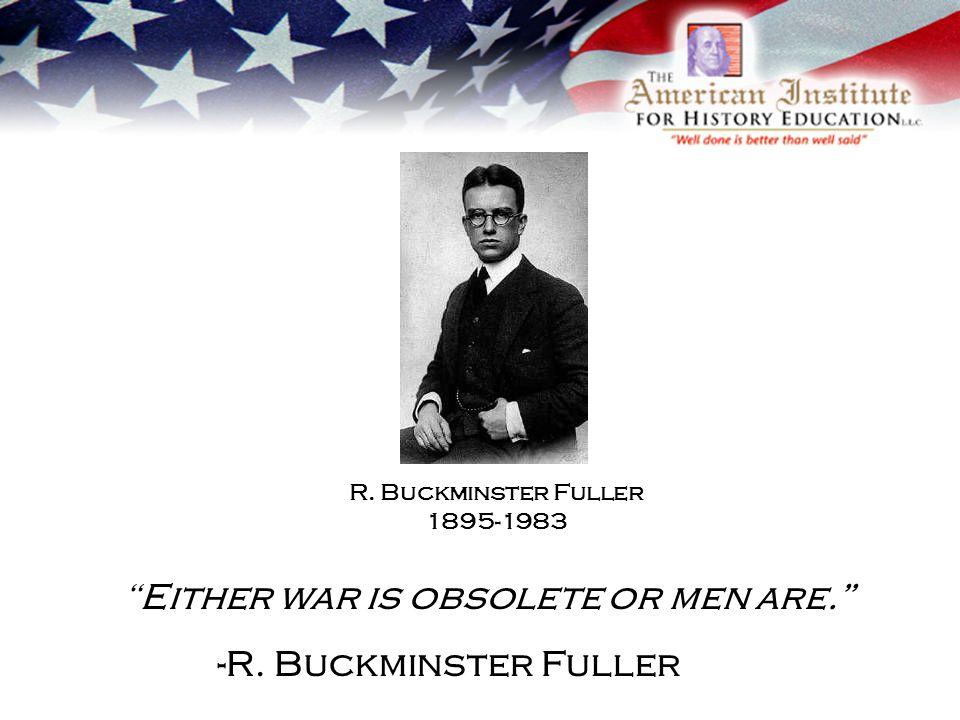 Either war is obsolete or men are. -R. Buckminster Fuller R. Buckminster Fuller 1895-1983
