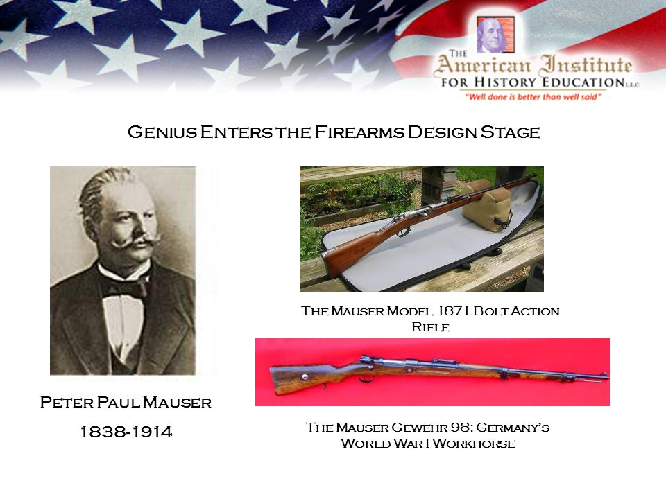 Genius Enters the Firearms Design Stage Peter Paul Mauser 1838-1914 The Mauser Model 1871 Bolt Action Rifle The Mauser Gewehr 98: Germanys World War I Workhorse