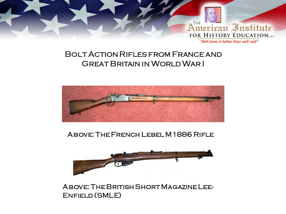 Bolt Action Rifles from France and Great Britain in World War I Above: The French Lebel M1886 Rifle Above: The British Short Magazine Lee- Enfield (SMLE)