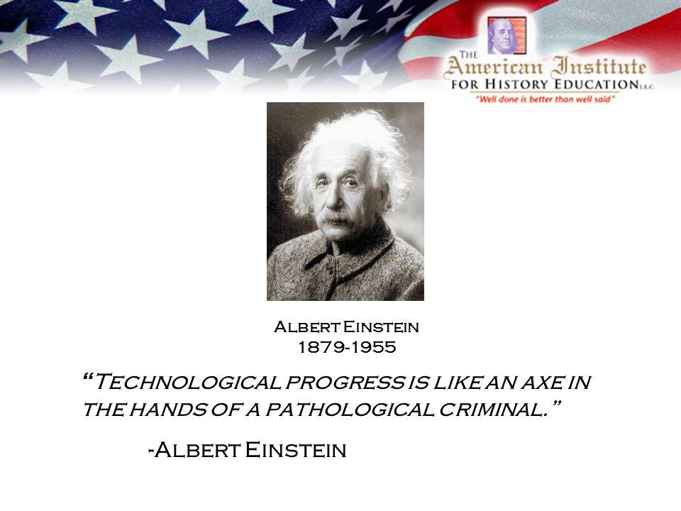 Technological progress is like an axe in the hands of a pathological criminal. -Albert Einstein Albert Einstein 1879-1955