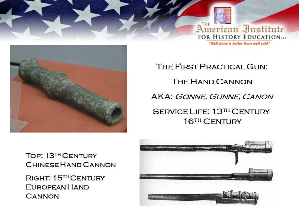 The First Practical Gun: The Hand Cannon AKA: Gonne, Gunne, Canon Service Life: 13 th Century- 16 th Century Top: 13 th Century Chinese Hand Cannon Right: 15 th Century European Hand Cannon