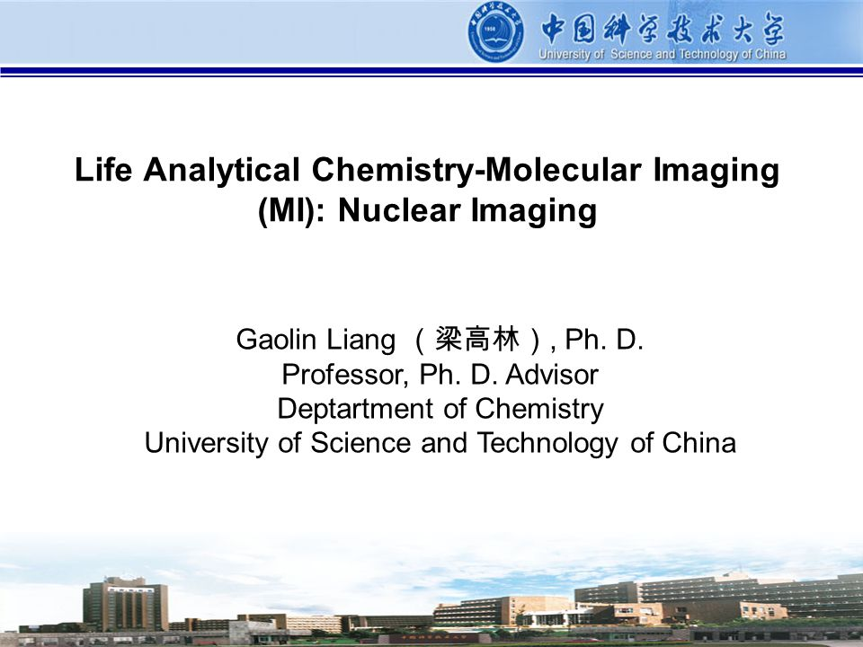 1 Life Analytical Chemistry-Molecular Imaging (MI): Nuclear Imaging Gaolin Liang, Ph. D. Professor, Ph. D. Advisor Deptartment of Chemistry University