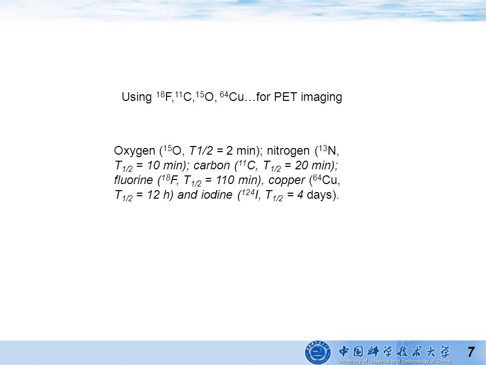 7 Using 18 F, 11 C, 15 O, 64 Cu…for PET imaging Oxygen ( 15 O, T1/2 = 2 min); nitrogen ( 13 N, T 1/2 = 10 min); carbon ( 11 C, T 1/2 = 20 min); fluori