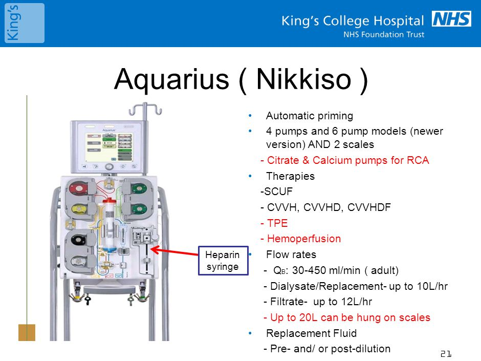 Aquarius ( Nikkiso ) Automatic priming 4 pumps and 6 pump models (newer version) AND 2 scales - Citrate & Calcium pumps for RCA Therapies -SCUF - CVVH, CVVHD, CVVHDF - TPE - Hemoperfusion Flow rates - Q B : 30-450 ml/min ( adult) - Dialysate/Replacement- up to 10L/hr - Filtrate- up to 12L/hr - Up to 20L can be hung on scales Replacement Fluid - Pre- and/ or post-dilution 21 Heparin syringe